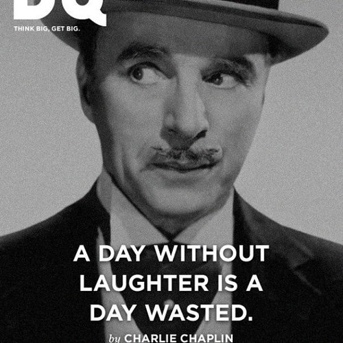 """A day without laughter is a day wasted"" - Charlie Chaplin"