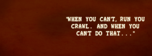 """When you can't run, you crawl. And when you can't do that…"" Tracy, Firefly."