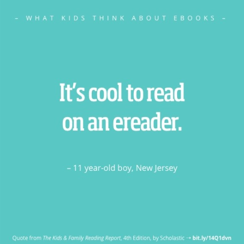 "libraryadvocates:  ebookfriendly:  What kids think about ebooks? Check a selection of quotes from ""The Kids & Family Reading Report"" http://bit.ly/X2yukw  Reblogged for truth."