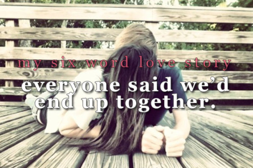 sixwordlovestory:  Everyone said we'd end up together.