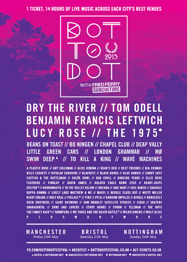 "BIGGEST EVER DOT TO DOT FESTIVAL!   FURTHER ACTS ADDED TO LINE-UP AND VENUES CONFIRMED.   Pleased to announce the following additions to the line-up:   Hawkeyes // Indiana // Phildel // To Kill A King // Sam Bradley Alice Jemina // Bear's Den // Catfish & Bottleman // Ellie Rose // Feathers // Hector // Kagoule // Kappa Gamma // In The Valley Below // Likely Lads // Misty Miller // Pylo // Rivals // Saint Raymond // Six 60 //  Thumpers // We Three And The Death Rattle   Venues Confirmed for Dot To Dot 2013:  Manchester- The Ritz, Zoo, Gorilla, Joshua Brooks, Deaf Institute, Sound Control, Attic, Thirsty Scholar, SSR   Nottingham- Rock City, Rescue Rooms, Stealth, Bodega, Jongleurs, The Corner, Broadway Cinema, Jam Café, Antenna    As well as the additional bands and increased venues, further music-related events will be hosted across Nottingham city centre: - Kicking off at 3pm till 10pm in the Rescue Rooms courtyard, Dot to Dot sponsors Fred Perry will be treating festival-goers to a chronological DJ selection celebrating British subcultures. Ranging from Rock n' Roll, Northern Soul, Punk and Ska to Indie, Britpop, Acid and Electroclash, the DJ, musician and film maker Don Letts will be headlining at 5pm showcasing a record collection second to none. - Situated in the heart of the Creative Quarter, Broadway will be hosting four free screenings of Reincarnated in their stylish lounge. Reincarnated sees Vice Magazine follow hip hop legend Snoop Dogg in an intimate documentary as he undergoes a spiritual odyssey/career reinvention in Jamaica, emerging as the rechristened ""Snoop Lion"".  Limited free tickets are available in advance and on a first come first served basis on the day. They will also be hosting a terrace party with DJs, a barbeque and local face painting company 'Airbrushed Angels'. - The Music Exchange will be organising a mixtape swap. Get together all of your favourite Dot to Dot bands and swap your favourites. Whether it's The xx or Gallows or Mumford & Sons; you decide! They'll also be running a mini record fair with Gringo Records, Feast of Tentacles, JT Soar, Viral Age and more all getting involved. - Over at The Corner, The Denizen / Leftlion / I'm Not From London collaboration will be showcasing some of the best acts from Denizen Records and beyond. Plus, the first Sounddhism and Farmyard collaboration since 2010 is going to be happening at Jam Café. Expect an eclectic line-up featuring Defkon1, We Are Avengers, Shelter Point and more!    Bristol- Academy 1, Academy 2, The Exchange, The Exchange (downstairs), Thekla, Thekla Top Deck, Fleece, Louisiana, Trinity,  Start The Bus, Stag & Hounds, The Birdcage, The Lanes   As well as the additional bands and increased venues, further music-related events will be hosted across Bristol city centre:  - Local promoters Ascent, who have been pushing new regional, national and international acts at their free showcase events, will be hosting a stage of new talent in the Stag & Hounds, Old Market. - Bristol's alternative music-centric forum Audiophiles will be programming The Louisiana Bar stage. Expect some great breaking acts and local stalwarts from the current taste-makers of the local scene. - The Lanes is a bowling, beats and booze emporium which is being hosted by Department S for Dot To Dot. Expect some great indie rock 'n' roll from a selection of acts, plus bowling, pizzas and even karaoke if you want to give your pipes a workout.  As well as the additional bands and increased venues, each city date will be hosting further music-related events. Highlights include Dot to Dot sponsors Fred Perry treating festival-goers to a chronological DJ selection celebrating British subculture at Rescue Rooms courtyard, Nottingham and Department S hosting a bowling, beats and booze emporium at The Lanes, Bristol. Keep an eye out on our Facebook page for latest announcements https://www.facebook.com/dottodotfestival   Tickets are now on-sale at £20 from www.alt-tickets.co.uk"