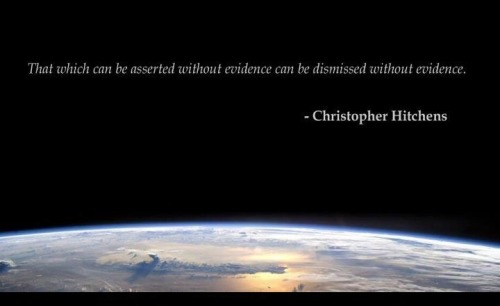 no-god-no-problem:  That which can be asserted without evidence can be dismissed without evidence.