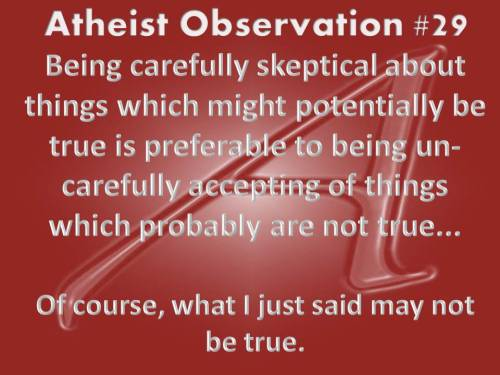 Atheist Observation #29 Being carefully skeptical about things which might potentially be true is preferable to being un-carefully accepting of things which probably are not true… Of course, what I just said may not be true. Have an idea for an atheist observation? Submit it to my message box.