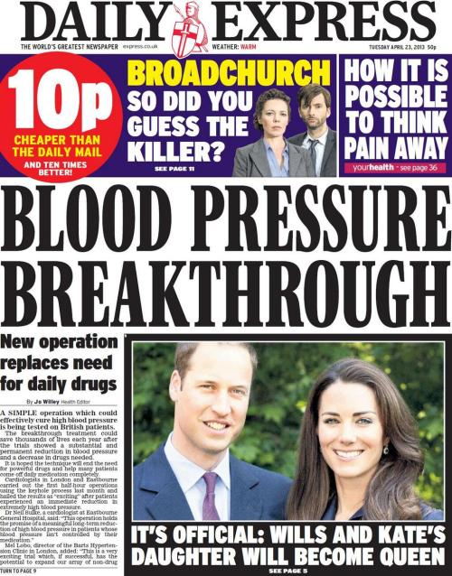 "23rd April 2013: Hurrah! Blood pressure breakthrough :  A simple operation which could effectively cure high blood pressure is being tested on British patients.Why are the Express Batshit Health Press Release stories always ""simple""? I wonder…Anyway, the front page also says ""New operation replaces need for daily drugs"" but I am doubtful if that is strictly accurate. Let's have a look…The breakthrough treatment could save thousands of lives each year after the trials showed a substantial and ­permanent reduction in blood pressure and a decrease in drugs needed. It is hoped the technique will end the need for powerful drugs and help many patients come off daily medication completely. Ah, the good old vague news! Cardiologists in London and Eastbourne carried out the first half-hour operations using the keyhole process last month and hailed the results as ""exciting"" after patients experienced an immediate reduction in extremely high blood pressure.Interesting boffin quote in the article: ""One might speculate that such treatment may even herald a new era of device-based therapy in which patients may ultimately be freed from the need to take high blood pressure drugs on a daily basis lifelong.""Maybe this, maybe that. Definitely The World's Greatest Newspaper."
