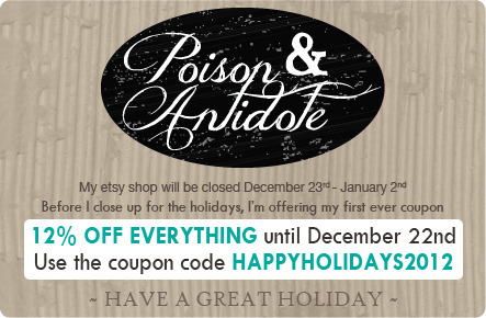 poison-and-antidote-shop:  I am offering my first ever coupon code! From now until the 23rd, get 12% off of everything with the code HAPPYHOLIDAYS2012  TOMORROW I CLOSE MY SHOP FOR THE HOLIDAYS. THIS IS YOUR LAST CHANCE TO GET 12% OFF YOUR PURCHASE. I will reopen JANUARY 2nd, thank you and HAPPY HOLIDAYS!