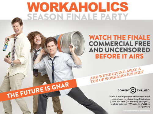 "Want to catch next week's Season Finale of Workaholics before your fellow brajers? Check this list of advanced screenings hosted by our friends at Comedy Central.Snag some tickets NOW because yelling ""A-O Maggots!!!"" at the door won't get you in. Irvine, CA — 3/19 — Irvine ImprovHollywood, CA* — 3/19 — Hollywood Improv Ontario, CA — 3/18 — Ontario Improv San Jose, CA — 3/19 — San Jose Improv Phoenix, AZ — 3/19 — Stand Up Live Palm Beach, FL — 3/19 — Palm Beach Improv Ft. Lauderdale, FL — 3/19 — Ft. Lauderdale Improv West Nyack, NY — 3/19 — Levity Live Kansas City, MO — 3/19 — Kansas City Improv New York, NY — 3/18 — Caroline's on Broadway Boston, MA — 3/19 — The Wilbur Theatre San Francisco, CA — 3/19 — Cobb's Comedy Club Nashville, TN — 3/19 — Zanie's Comedy Showplace Charlotte, NC** — 3/20 — The Comedy Zone * Features a stand-up set by Adam Devine following the screening ** Hosted by Erik Griffin (Montez)"