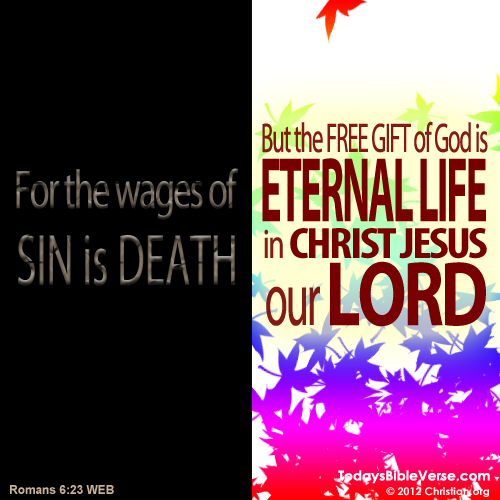 For the wages of sin is death, but the free gift of God is eternal life in Christ Jesus our Lord. - Romans 6:23  From TodaysBibleVerse.com