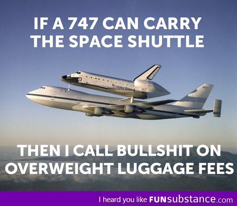 1.  That 747 with the shuttle would never get you to Europe from America. 2.  The more weight on a plane, the more thrust they need to make sure the fucking thing stays in the air, and therefore, the more fuel they use.  There's a break even weight where they can make up the fuel cash themselves, and take no losses.  Once your step-mother gets on board, though, you need to pay up for the fuel. 3.  That 747 only has first class.  The rest of the seats are gone. 4.  If only one person flies on a 747, and they get charged the overweight fee despite the fact their luggage (hopefully) would not even hinder the 747, then this isn't about weight, this about companies.  A better picture would be an Executive dining on a baby seal while he shoots lobsters thrown into the air with his platinum plated belongs-in-a-museum 1800's era elephant gun. 5.  I really want to see that Elephant gun now.