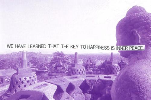 I disagree, I think that Inner Peace is the Key to Happiness - if you spend life believing that to feel truly content is to find happiness then you will never truly be happy. Slow everything down and take note of the things that are truly important. Don't over-complicate your affairs, keeping things simple is key, and they will always occur smoothly by doing so. You do not need to suffer to find happiness, you do not need to find yourself to be happy. You are already there you just need to open your eyes and realise it.