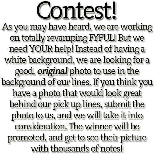 Here are some rules: Must be your original photo. Photo must not be easily found on the internet (This is so it's easier to tell when people steal our work!) Must not be porn! Must be submitted to our submit box. We are not putting an end date on this contest because we really need to find theperfect photo, but we would like to have this contest end by 1/31. If you have any questions, feel free to ask me, Dani, on my personal or send a message to the FYPUL message box.