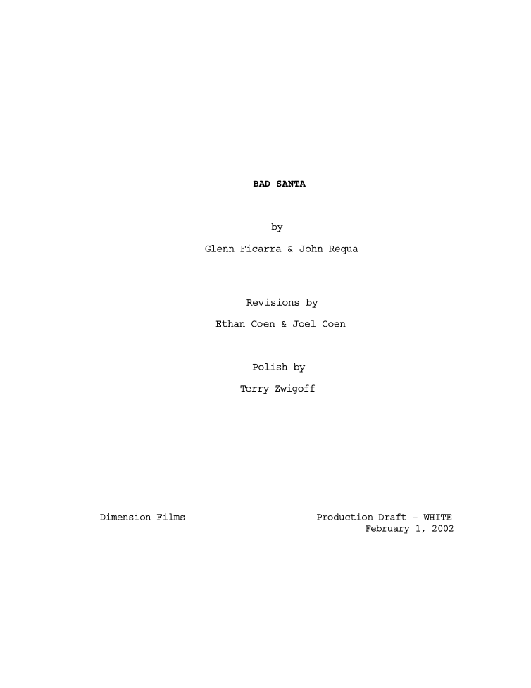 "FYRP: Bad Santa, 2002 Revised Draft by Glenn Ficarra & John Requa. Revisions by Ethan Coen & Joel Coen.      You're presenting the director's cut of ""Bad Santa"" this weekend. That's your preferred version? That's the filming of the script, basically. That's the script I was given. That's all it is. The studio wanted to mess with it and make it more mainstream and pour some fake sentiment on it for the people that stumble around the mall. Go to Target some day and look at who your target audience is. Look at the people who are out there going to films and you realize you are totally fucked, you don't want to do anything these people like. But that director's cut is exactly the script I got. I wanted to protect the script. I like writers a lot. It was a lot darker.  What is ""Badder Santa,"" which is also on the Blu-ray? They just wanted a marketing gimmick. I think ""American Pie"" on DVD years before that had released an unrated version that they touted as being sexier and raunchier that they sold a lot. So they wanted that. They went back and looked at all the profanity that I had cut out, because I thought it had gotten to be a little bit deadening with so many fucks. It was too much. Then for that cut they added it back in and some other stuff that was cut from the original script.  But you aren't crazy about that version? It's alright. I haven't looked at it in ten years. I remember looking at it and not being completely disgusted by it. I like my version better. It works better as a film. Can you talk about working with the Coens? They were executive producers. They had originally sent me the script and said, ""We're interested in you directing this but we think it still needs some work."" And the story I had heard was that the original writers, who wrote about 90% of what you see in any of the cuts, John Requa and Glenn Ficarra, and they met the Coen brothers and said, ""We want to write a script that you guys direct."" And they said, ""We only direct our own writing but we've always had this crazy idea about this drunken Santa Claus and this little person elf that has to keep him in line."" So John and Glenn wrote this script with the hopes that it would tickle the Coen brothers enough to direct it. And the Coen brothers read it and they told them, ""We don't want to direct it. We think it's great but we don't want to do it."" So they asked them if they could give them some notes. And when the Coens sat down to try and give them notes over a weekend, eventually they just thought it would be easier if they take a pass on it and rewrite it. Because what they do is they go and tweak the dialogue. That's what they largely do in this case. Like the kid would ask Santa, ""Do you and Mrs. Santa ever think of having kids?"" And in the original script it was just, ""No thank god."" And the Coens made that into, ""No, thank the fuck Christ."" That's their gift. They have a gift for dialogue. I got that script that still had problems – there were a bunch of flashbacks and the kid would babble endlessly about going to the bathroom on mommy's dishes, it went on for pages. They and I agreed that stuff should go. So I edited that out and worked on maybe four or five other things that I wrote originally, like that scene that was highly inspired by David Sedaris' ""The Santaland Diaries,"" where Billy Bob is on his lunch break and this woman comes up and he starts screaming at her. A bunch of other scenes my wife and I worked on to inject a bit of warmth into them. It was a very cold script when I got it and believe it or not it's much warmer after I took a pass at it. Have you kept in touch with the Coens? I haven't kept in touch with them. We had a very strong disagreement about casting Tony Cox as the black elf. They said that they couldn't see the guy being black. I said I don't see the guy being black, I think the fact of him being three-foot-six is the overriding characteristic of the guy. I don't think it matters. I just think this guy is really funny in the part. And they thought that would ruin the film. They argued with me for a while and finally said, ""You're the one who has to direct it, so good luck."" They knew the Weinsteins get really heavily involved in editing and they didn't want to be involved in that. At one point the Weinsteins asked them to watch a cut that the Weinsteins had done that made it much more mainstream. They had added a bunch of scenes, some of which I refused to film, and they cut them in and the Coen brothers watched it. They said, ""Well, you tried to make this film into 'American Pie.' It's a piece of shit now."" That was their response and they got into a heated argument with the Weinsteins that ended with everyone yelling ""Fuck you"" at each other. They didn't want any part of it after that so I was stuck with it. It got pretty nasty.  Who shot that other stuff? Did you ever want to leave the movie altogether? I went and had a Director's Guild arbitration about it. Because my lawyer had originally traded off half my salary to get me final cut of the film. When these guys tried to cut it I called her up and she said I would have to hire outside litigators at $35,000 a day to try and fight that, that her office doesn't do that. And I said, ""Well the contract you got me was worthless."" I felt I was entitled to my cut of the film and I went to a DGA arbitration because I couldn't afford litigation. Under the terms of that arbitration I can't tell you any more than what I've told you. A lot of what they shot they tested and it didn't work so they got rid of it anyway. Then I got to work to push it closer to my original version. It was damage control at that point.  Would you ever work for the Weinsteins again? I don't know. It depends, I guess. If they had a script I really wanted to do or enough money. Are you surprised by the longevity of ""Bad Santa?"" I'm more surprised by its cultural impact. Every time I look at the newspaper or online there's some sort of ""Bad Santa"" happening around town. There's a ""Bad Santa"" bar craw, there's a ""Bad Santa"" party, there's ""Bad Santa"" rap music, there's ""Bad Santa"" porno DVD…  A couple of years ago the Weinsteins made a commitment to make a bunch of sequels to things. Right. They wanted to do a ""Bad Santa"" sequel. I've read about that for years. I don't know if they're ever going to do it or if it's going to go straight to video. The other sequels they're doing is like ""Rounders."" Who wants to go to a sequel to ""Rounders?"" Or ""Shakespeare in Love?"" I think they just got the rights back to a bunch of stuff in their library. I think they will probably do direct-to-video stuff just to make some money. I have no interest in sequels. Terry Zwigoff Talks Battling Over 'Bad Santa,' His Preferred Director's Cut & Much More In Candid Interview"