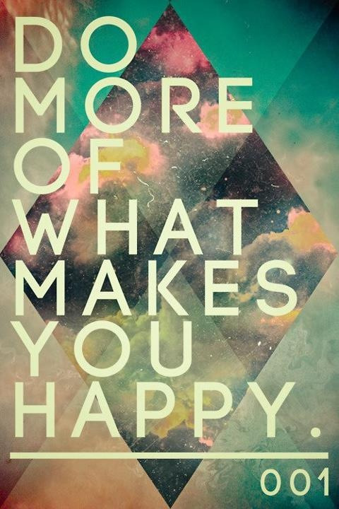 Do more of what makes you happy. Play with life, discover your passions, and do more of the things that make you happy.   Not the things that you think should make you happy. Or the things you see make other people happy. Find the the things that make you feel genuine happiness and do them.  Run with Boxer dogs on trails. Crochet sweater vests for squirrels. Play guitar for wildflowers in a meadow. Who cares!   Just go on and go for it. Your life and the world will be a happier place for it!