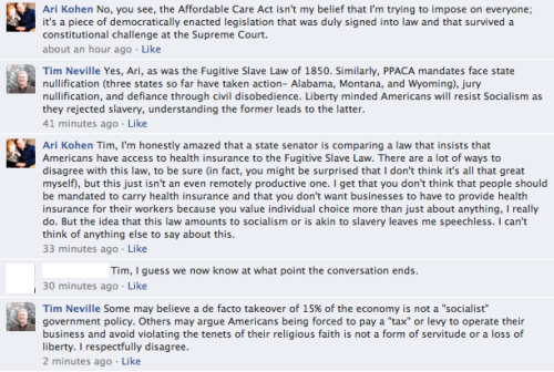 "When I was having a little discussion on Facebook about the fine that Hobby Lobby will soon incur because its owners don't understand that a) businesses aren't religious organizations and b) emergency contraception doesn't cause abortions, I managed to incur the wrath of liberty-loving Colorado State Senator Tim Neville, who compared the Affordable Care Act with the Fugitive Slave Law of 1850 … since mandating that employers provide access to health insurance and mandating the return of slaves to their owners are pretty much identical. Not only is the Affordable Care Act tantamount to slavery, he notes, it's also socialism … which leads inexorably to slavery. According to Neville, one should never have to pay a tax to operate a business nor should one ever have to violate the tenets of his religious faith … even, it seems, if those tenets are entirely made up by the individual or violate the rights of others. Neville concluded his lesson in liberty by arguing that a far better option than the health care that's subsidized by my employer would be for me ""to visit ehealthinsurance.com and choose a high deductible insurance plan with a health savings account, allowing opportunities to lower your cost of insurance by choosing a policy that covers what you need."" So … the best way to increase liberty for everyone is for me to pay more for my health care needs. Because let's not fool ourselves, that's what ""a high deductible insurance plan"" means: When I go to the doctor for a well visit, I pay that high deductible. When my child has a persistent cough and then later an ear infection and then later needs vaccinations or to see a specialist, I pay that high deductible and then I pay it again and then I pay it again. When my wife needs surgery, I pay that high deductible. And I'd better plan at the beginning of the year for any and every health care needs that we might have all year long. Because if I plan wrong, we might end up bankrupt. Or maybe we'll only have to decide not to vaccinate our kids since it's prohibitively expensive. In Neville's world, this makes sense … either because he has a lot of money or because he's not worried about having a bunch of health care needs this year. Or both! This is liberty and anything else is slavery, as far as Neville is concerned. No one should ever have to do anything he doesn't want to do … except pay a high deductible for every single health issue that arises. This is, apparently, the only way that Hobby Lobby can maintain its corporate religious freedom: By not paying fines for freely choosing to deny coverage of certain reproductive health care options to female employees … because those women shouldn't be making those reproductive health choices in the first place (since Neville and others like him believe they are ""morally problematic). Incidentally, here's a little news item about the way that Neville got appointed to his state senate seat:      A Republican vacancy committee on Thursday night denied veteran state Rep. Jim Kerr, R-Littleton, a promotion to the upper chamber by the narrowest of margins and instead chose activist Tim Neville to take over for retiring Senate Minority Leader Mike Kopp. But the proceedings turned sour after the 60-58 vote was confirmed in a supervised recount as Kerr supporters charged that a handful of Republicans who should have voted hadn't been notified of the meeting.       Liberty! Freedom! Having things handed to you on a silver platter! Corporations are people!"
