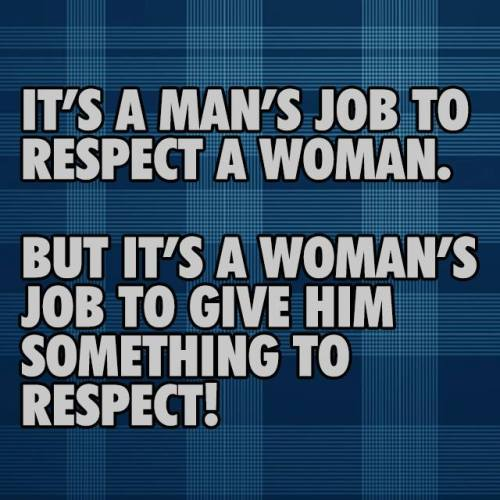 "No. It is not my ""job"" to GIVE a man ""something to respect"". He either respects me or doesn't and I will not change myself to SUIT one."