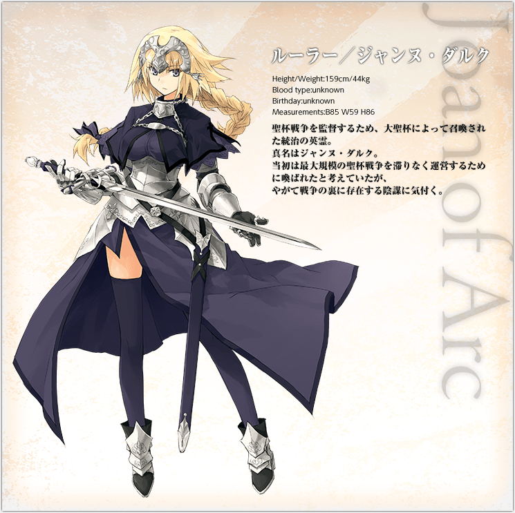 Ruler / Jeanne d'Arc  She is a governing Heroic Spirit summoned by the Great Grail to oversee the Holy Grail War. Her true name is Joan of Arc. At first, she was thought to have been called forth to run the greatest Holy Grail War without delay, but she presently takes notice of the conspiracy behind the War.