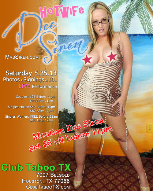 "mrssirenblog:  Houston's own Dee Siren will be performing LIVE at Houston's newest BYOB lifestyle club, Club Taboo TX. She'll be taking photos, singing autographs, selling photos & DVDs, and performing for all her Siren Strokers. If you haven't seen this real HOTWIFE perform live, it's a show you won't want to miss (rain coats options). Date: Saturday May 25th, 2013 Time: 10pm - 2am Where: Club Taboo TX, 7007 Belgold, Houston, Tx, 77066  Couples: $25 before 11pm, $40 after 11pm Single Men: $40 before 11pm, $60 after 11pm Single Women: FREE before 12am, $10 after 12am  Club Taboo TX is a private membership club that offers a free fully stocked setup bar with sodas, juices, mixers, & energy drinks, complimentary to all members. With a Live DJ, Dance floor, over 2,000 sf PLUS large VIP lounge with 6 VIP themed rooms there is something for everyone. Make sure you come ""dressed to impress"". THIS IS A 21+ and older club only.Please go to www.ClubTabooTX.com for more club information.  So want to be there!"
