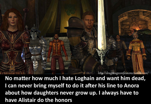 CONFESSION: No matter how much I hate Loghain and want him dead, I can never bring myself to do it after his line to Anora about how daughters never grow up. I always have to have Alistair do the honors.