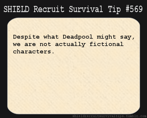 S.H.I.E.L.D. Recruit Survival Tip #569: Despite what Deadpool might say, we are not actually fictional characters. [Submitted anonymously.]
