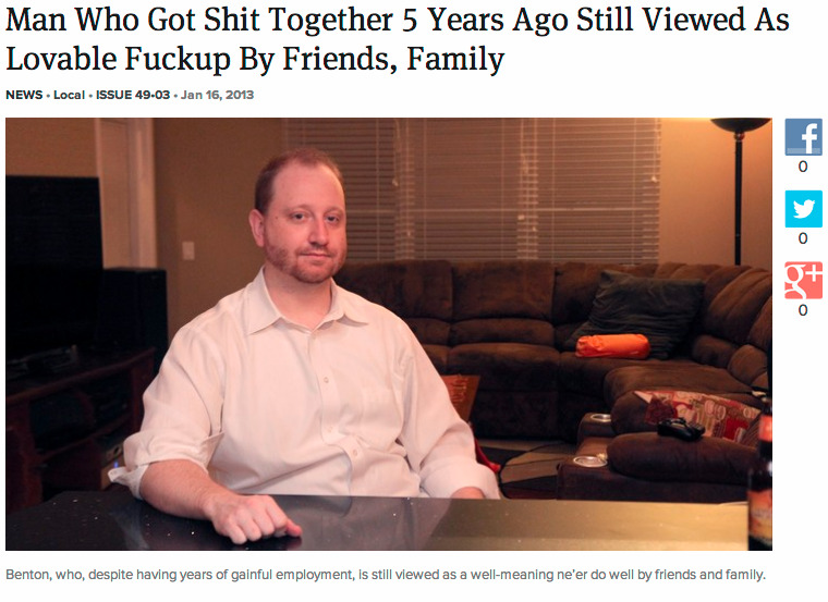 theonion:  Man Who Got Shit Together 5 Years Ago Still Viewed As Lovable Fuckup By Friends, Family: Full Story