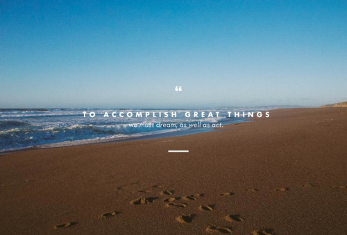To accomplish great things we must dream, as well as act.