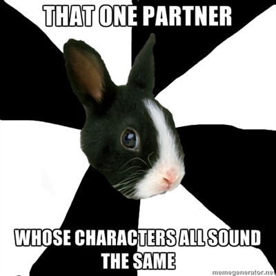 "vonbaghager:  aseofspades:  fyeahroleplayingrabbit:  I have this one partner who I love to death, but all of their characters have the same ""voice."" Male or female they all sound the same, which after so long makes it kinda boring to rp with them.   I'm pretty sure I am this partner. XD  I'm pretty sure I'M this partner. I try hard not to let my characters all have the same voice, but it slips into that a hell of a lot.  *is smugly confident that I am not this RPing partner*"