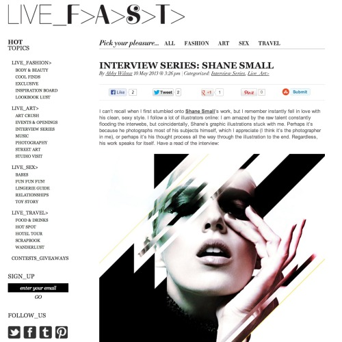 Hey all, I'm super stoked, Live Fast Magazine just did an interview with me, about the art I've been doing on my site http://creatorial.com/Check it out! Like it! and share it!http://livefastmag.com/2013/05/interview-series-shane-small/
