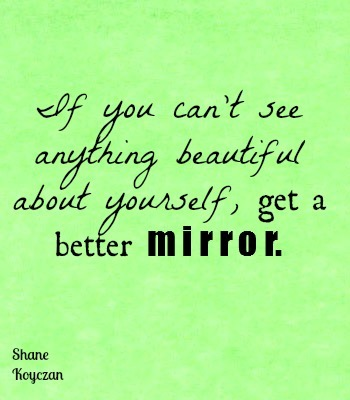 meals-onwheels:  if you can't see anything beautiful about yourself, get a better mirror, look a little closer, stare a little longer. - Shane Koyczan.