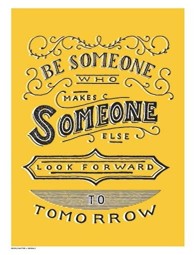 "Monday Inspiration! What a great outlook & goal: ""Be someone who makes someone else look forward to tomorrow"""