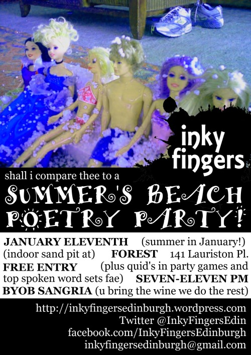 Inky Fingers Presents: INDOOR SUMMER BEACH POETRY PARTY! 7-11pm, 11th January The Forest Café, 141 Lauriston Pl, Edinburgh FREE ENTRY  We are holding a beach party in January, because we can. There will be live poetry, really stupid party games, summer tunes, and as much summer heat as we can summon.  You cannot possibly miss it.  GAMES AND ACTIVITIES (£1 a pop)  Indoor sandpit sand castle competition Paddling pool rubber duck racing Poetry limbo dancing challenge Massage corner with sunlamp and poetry recital   DRINKS  Forest is a BYOB venue (no spirits) But we are doing extra special BYOB sangria. You bring the wine, we provide the sangria mix and a jug. Oh yes.   DRESS CODE  Summer beach wear. Seriously. Prize for the best costume.   AND  The best summer music playlist in the world ever now Poetry karaoke (probably) REAL SAND