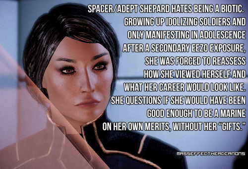 """Spacer/Adept Shepard hates being a biotic.  Growing up idolizing soldiers and only manifesting in adolescence after a secondary eezo exposure, she was forced to reassess how she viewed herself and what her career would look like.  She questions if she would have been good enough to be a marine on her own merits, without her ""gifts."""" Submitted by anonymous."