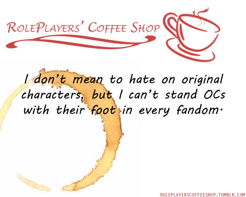 feathersofsilver:  roleplayerscoffeeshop:  I don't mean to hate on original characters, but I can't stand OCs with their foot in every fandom. Like, for example: They live in Mystic Falls with a vacation home in Storybrooke. Their parents are from the Avengers and Supernatural, their uncle is Sherlock, they work part time for SHIELD and their best friends are Spiderman, Lizzie McGuire and Harry Potter. It's not that I don't like cross-overs, but too many is just preposterous!   Ah for Fuck's sake people. First of all, every character started out as well thought out OC, before it got famous. Second of all, the description is not of an OC, but a Mary-Sue. These are usually the omnipotent special snowflakes with Loki/Sherlock/Castiel/God himself/etc as their father and I don't know, Lucifer as mommy and everything is fucking rainbow and sunshine, but they will crush you to pieces if you dare call upon their bullshit and have no flaws. You are talking about a fucking Bella Swan. You are talking about the genius kids in the Sherlock/Iron man/Criminal minds fandom, where people get their doctorates at the age of 16 or what the hell, the princess Moonshine-Honey-Hope-(imagine 20 more middle names here) Malfoy/Riddle/Potter kids who moved from America and got instantly better grades, than Hermione and in fact killed their father/lover/husband/brother the goddamn Voldemort himself instead of Harry in the Potter fandom and so on and so on. THAT IS NOT AN ORIGINAL CHARACTER. I REPEAT. THAT IS NOT THE DESCRIPTION OF AN ORIGINAL CHARACTER. Because you had one bad experience you shouldn't bash a whole group of people who spent loads of time and effort to create their characters. I know very well the ones you mention are the trash of the roleplaying community and it gets tiring and blabla, but you are placing everyone under the same roof with them. It's unfair. And ignorant.