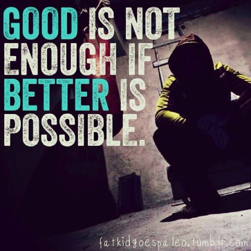 """Good is not enough if better is possible."" #fatkidgoespaleo #paleo #paleodiet #paleohunt #paleolifestyle #primal #eatclean #cleaneating #inspiration #motivation #igfitness #instagood #instahealth #workout #instafood #instadaily #instagramfitness #nutritionable #hashtagpaleo"