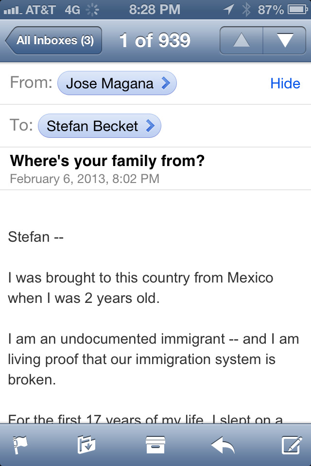 "Stefan —  I was brought to this country from Mexico when I was 2 years old.   I am an undocumented immigrant — and I am living proof that our immigration system is broken.  For the first 17 years of my life, I slept on a couch. My mom worked three jobs to support our family.  I worked hard, too. I did my homework, participated in class, and earned the opportunity go to college. But after I enrolled, state law changed and many undocumented immigrants were forced to drop out. Suddenly they could no longer afford the education they were eager to work for.  We started organizing. We'd go up to people on campus, and ask them if they'd heard about the DREAM Act, which would allow hard-working immigrants who grew up in the U.S. to earn a path to citizenship. For those who opposed it, we'd tell them what happened to us.   It was amazing: Just telling our stories would change people's minds.  This is exactly how we're going to persuade people across the country to get behind President Obama's plan for comprehensive immigration reform.   Everyone has a story — I'm sure you do, too. As the President said last week, ""Unless you're one of the first Americans, a Native American, you came from someplace else. Somebody brought you.""  At this critical moment, will you share your immigration story? Organizing for Action will use these stories to move the conversation forward.  Now, almost six years later, I've completed law school and was fortunate to receive deferred action. I consider myself an American, and I want to play by the same rules as everyone else. But, as it stands, I can never become a citizen. I can't adjust my status. For most of my life, I could have been arrested, detained, and deported.  I'm not alone. Millions of undocumented immigrants like me live in fear of being deported permanently to a country we may have never even visited. Our entire lives could be erased.   You might not live under the same shadow. But the best thing about this country is that we are more alike than we are different. We all have a story of a mother, or grandfather, or great-great grandparent who came here to find opportunity or safety.   Through this grassroots movement, we can raise our voices, tell our stories, and make sure Congress and all Americans better understand the ties that bind us. Our stories can drive our organizing. Share your own story today, and help Organizing for Action get the word out on why this matters:   http://my.barackobama.com/Share-Your-Immigration-Story  The majority of Americans agree we need to fix our badly broken system, and we saw major progress last week. But it's on us to keep up the momentum and make sure it gets done.  Thanks for speaking up.  Jose   Jose Magana      PAID FOR BY ORGANIZING FOR ACTION."