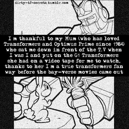"""I'm thankful to my Mum (who has loved Transformers and Optimus Prime since 1984) who sat me down in front of the T.V when I was 1 and put on the G1 Transformers she had on a video tape for me to watch, thanks to her I'm a true transformers fan way before the bay-verse movies came out"""