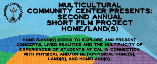 The Multicultural Community Center at UC Berkeley will be hosting the premier screening of 7 short films created by the participants of the Home/Land(s) Project on Tuesday, April 30, 2013. The screening will be followed by a series of discussions regarding the filmmaking process and next steps. Home/Land(s) itself is a short film project that explores and presents concepts, lived realities and the multiplicity of experiences of students at Cal in connection with physical and/or metaphysical home(s), land(s), and homeland(s). These are not limited to projects on physical, spatial or specific geographies, but also push beyond the definitions of locations. It incorporates such works on transnational movements, displacements, family, historically situated experiences, world-making and many other topics. We hope that you can join us in celebrating this semester long process and take the opportunity to engage with us so that we can continue to build and maintain a positive learning space. Dessert and refreshments will be provided!Filmmakers include: Paula KahnPreyanka Kataria GulatiTommy StatkiewiczPristine ShinAraceli ArguetaMars RosasJimmy ZhangADA/Wheelchair accessible (access.berkeley.edu) https://www.facebook.com/events/228424193965276/