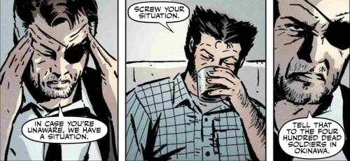 Nick Fury: In care you're unaware, we have a situation. Wolverine: Screw your situation. Nick Fury: Tell that to the four hundred dead soldiers in Okinawa - From Wolverine: Debt of Death vol. 1 #1 by David Lapham and David Aja.  November 2011.