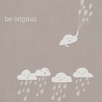 It's so important to BE ORIGINAL. There is only one you, you don't need to pretend to be anyone else. Create your own work, create your own ideas.