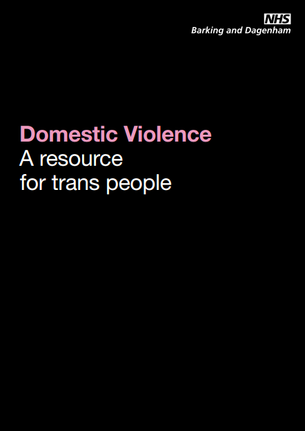 genderedintelligence:  'Domestic Violence: A resource for trans people' was produced in 2009 by The Greater London Domestic Violence project, in collaboration with the LGBT Domestic Abuse Forum and NHS Barking & Dagenham. The resource has been written primarily to assist trans people who experience domestic abuse. There is information as well as links to UK resources. To view the full booklet, click here.