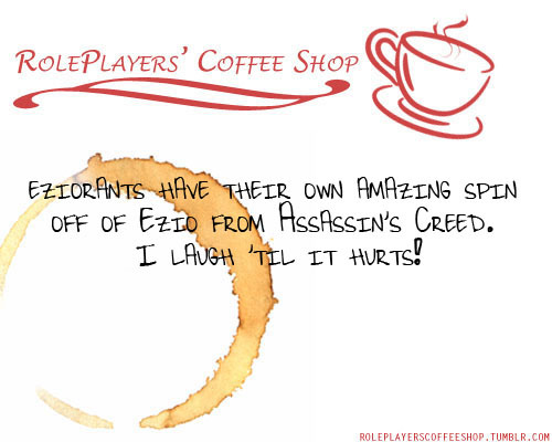 roleplayerscoffeeshop:  eziorants have their own amazing spin off of Ezio from Assassin's Creed, I laugh 'til it hurts!  Thank you guys! This is just super awesome!