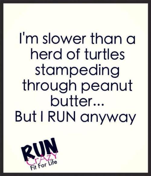 A run is a run… no matter how slow or fast you are. So get out there & RUN!!! :)