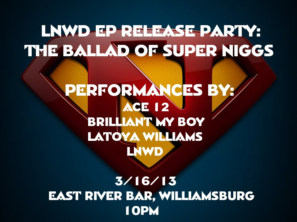 Hey, Ya'll! I'm having an release party for my first EP 'The Ballad of Super Niggs' Saturday 16th at East River Bar in Williamsburg. If you're in NYC come out and have a good time! If not, get the music when it drops!!