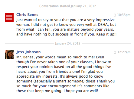 "Just found this little transaction while going through my Facebook inbox. Quite the honor to have this man think highly of me. Always interesting to find out who's interested, and always preferable to discover that the interested are smart.  By the way, in my response, I should have said, ""Even though I never took one of your classes, I know to respect your opinion…"" Oh well. Next time, next time.  So, hey, potential future employers! If you want to have a look at my Facebook, be my guest. You just might come away with as good an impression of me as did this accomplished professor."