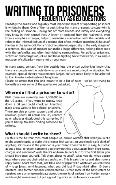 "angry-hippo:  blackcatfactory:  We made a Writing to Prisoners FAQ zine.  Check it out! http://zinelibrary.info/writing-prisoners-frequently-asked-questions  Also: Here is my quick list of shit that you should never do when writing to a prisoner- 1. Do not put a circle A on the letter or envelope. Many prisons and jails consider ""anarchists"" to be a gang. I once got thrown into a gang control unit in New Jersey because someone sent me a letter with a circle A and the words ""vegan power"" on the envelope. 2. Do not mention the prisoner's sexual preferences unless they have expressed that they are comfortable with discussing it. All prisons have slightly varying cultures, but in general, men's prisons are hyper masculine and homophobic. Mail does occasionally get stolen, mis-delivered, or read by the wrong folks. You could be putting someone in harms way! Even at women's prisons, the guards read all incoming mail and a homophobic guard could do a lot of harm to someone.  3. Do not compare your situation to theirs. If I had a dollar for every fucking time someone in the free world referred to the outside as ""minimum security"" or told me that they understood what I was going through because the college dorms were so very hard on them… You don't understand incarceration unless you have been incarcerated, and I don't mean for a weekend after a protest. Spending years under constant surveillance, threat of violence, and without the most basic liberties is unique, if you haven't been there don't pretend that you have. 4. Write on plain paper with a plain ball point pen. Don't put stickers on anything, and don't enclose postage unless the prisoner has specifically said that they are allowed to receive it. Remember, no glitter, no staples, just paper!  Got a spare half hour? Write a letter to a political prisoner!"