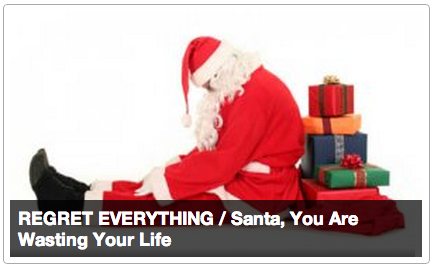 REGRET EVERYTHING: Santa, You Are Wasting Your Life [Click for full article] Dear Santa: Here is my annual letter, sent in the very unlikely but still possible case that you actually exist. As I state every year, please consider changing careers. I suggest either taking over the post office of every country in the world, or perhaps running a spy agency, or founding a year-round toy manufacturing center. As it stands, you are wasting your life.Your current vocation — giving gifts to the children of the world once a year — frankly creates more harm than good. It certainly sounds like a noble mission. However, in execution, there are severe limitations. You favor families of the western hemisphere, mostly of a Christian heritage, and of those primarily the wealthy ones. Speaking candidly, you're a right-wing capitalist Bible nut, and I fear you are fanning flames of jealousy and partisan hate. But I'm not here to lecture. Your politics and religious views are your own. Besides, you're clearly a man of enormous talents and I think you could better help the world while also still honoring your child-centered consumerist moral agenda.The ability to visit every home in the world on a single night means you could easily take over the post offices of every single country on Earth and improve it. I'm sure I don't need to remind you the value to society of a well-operating information infrastructure (Lewis Mumford's theories of urban development, etc). [Keep Reading]