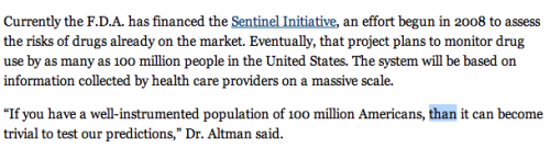 """'If you have a well-instrumented population of 100 million Americans, than [sic] it can become trivial to test our predictions,' Dr. Altman said.""   Finding Hidden Side Effects, With Web Search Data   John Markoff The New York Times March 6, 2013"