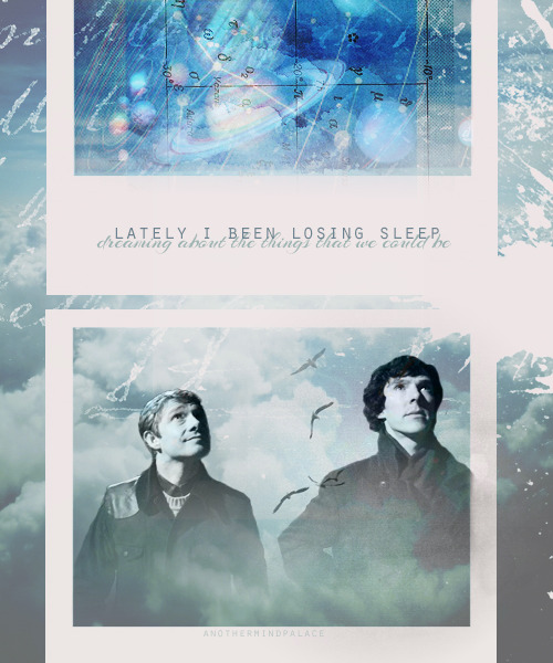 "anothermindpalace:  Request by stayingalivewithsherlock: ""Everything that kills me makes me feel alive. Lately, I've been, I've been losing sleep. Dreaming about the things that we could be. Sitting, no more counting dollars. We'll be counting stars."""