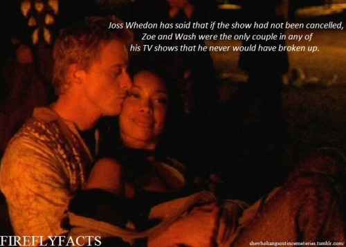 "shewhohangsoutincemeteries:  FireflyFacts 24/98 | Cast and Characters ""Joss Whedon has said that if the show had not been cancelled, Zoe and Wash were the only couple in any of his TV shows that he never would have broken up.""  cries"