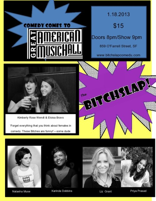 "1/18. Bitchslap! Comedy @ Great American Music Hall. 859 O'Farrell St. 8PM(Doors). $15. Featuring Natasha Muse, Liz Grant Karinda Dobbins, Priya Prasad, Eloisa Bravo and Kimberly Rose Wendt. Tickets Available: Here.  ""Forget everything you think you know about females in comedy. These bitches are funny."""