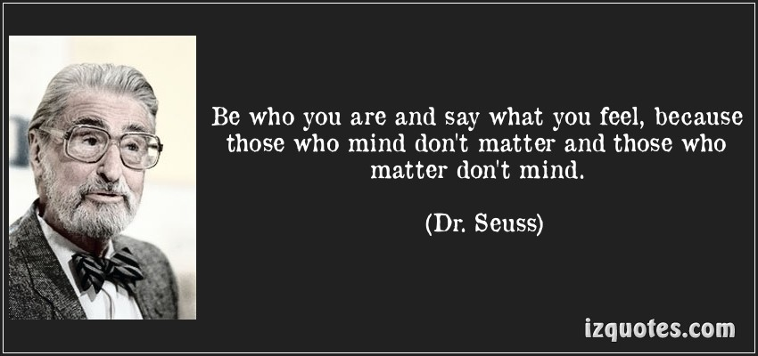 izquotes:  Be who you are and say what you feel, because those who mind don't matter and those who matter don't mind.  (Dr. Seuss)