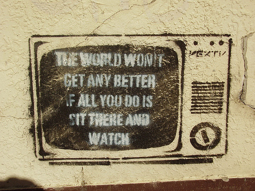 """The world won't get any better if all you do is sit there and watch.""  Truer words need not be spoken."